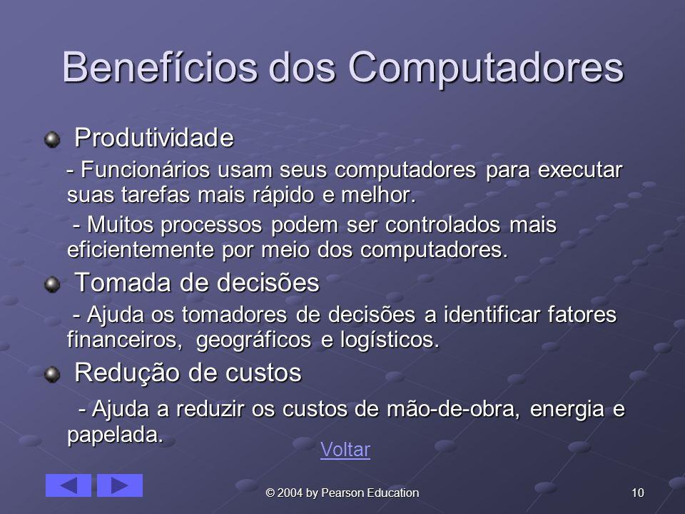 10© 2004 by Pearson Education Benefícios dos Computadores Produtividade Produtividade - Funcionários usam seus computadores para executar suas tarefas mais rápido e melhor.