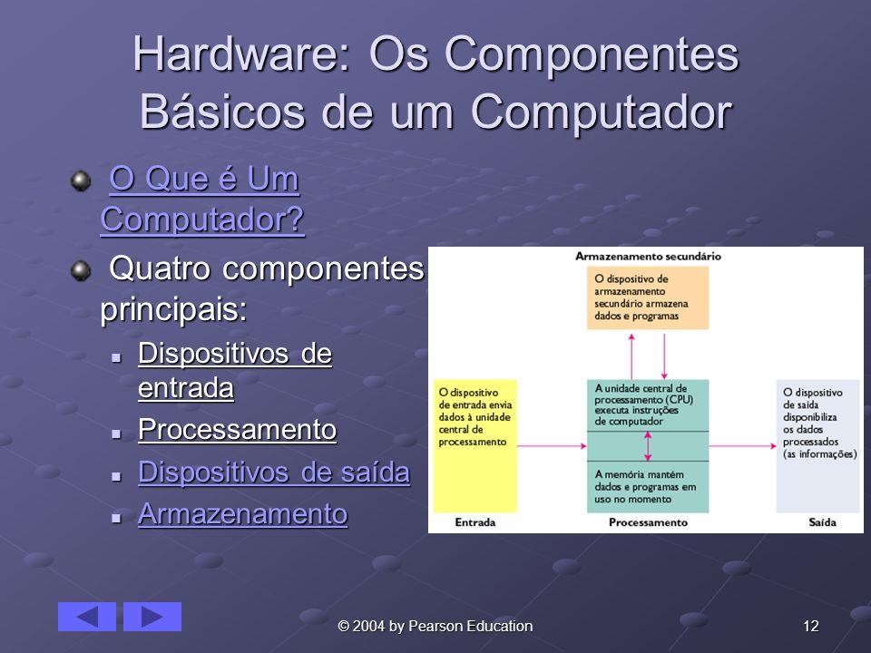 12© 2004 by Pearson Education Hardware: Os Componentes Básicos de um Computador O Que é Um Computador? O Que é Um Computador?O Que é Um Computador?O Q