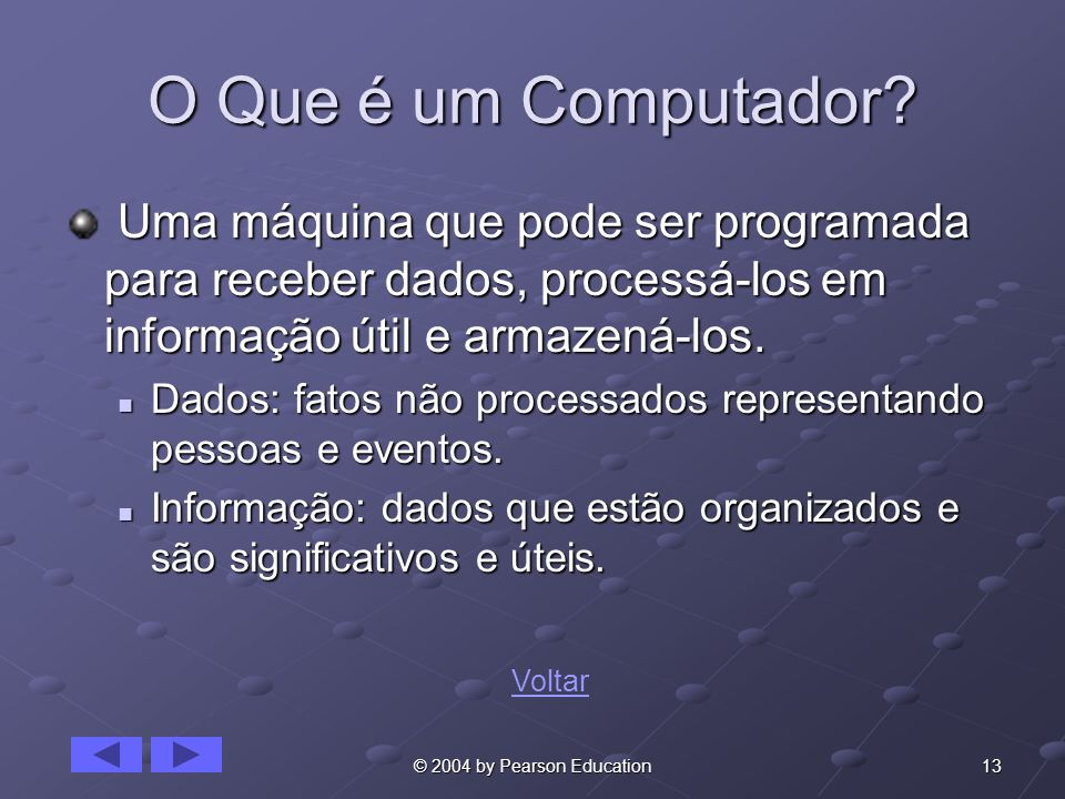 13© 2004 by Pearson Education O Que é um Computador? Uma máquina que pode ser programada para receber dados, processá-los em informação útil e armazen