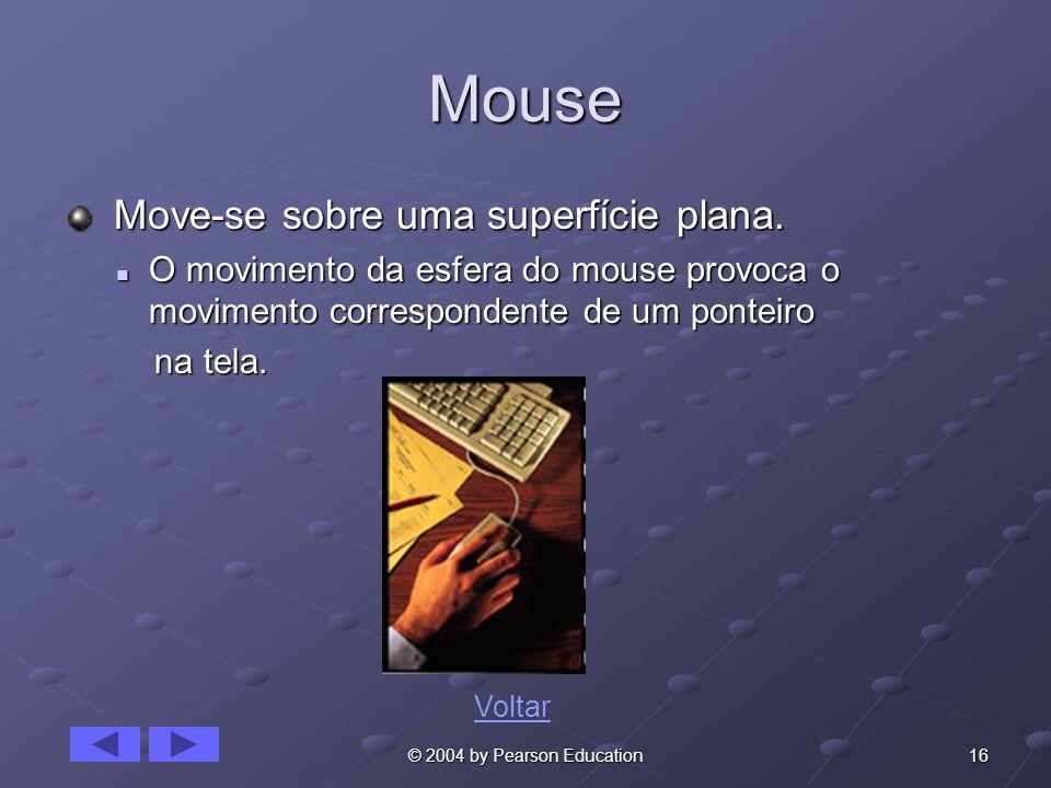 16© 2004 by Pearson Education Mouse Move-se sobre uma superfície plana. Move-se sobre uma superfície plana. O movimento da esfera do mouse provoca o m