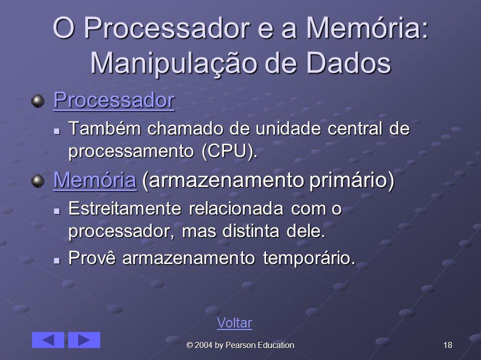 18© 2004 by Pearson Education O Processador e a Memória: Manipulação de Dados Processador ProcessadorProcessador Também chamado de unidade central de processamento (CPU).