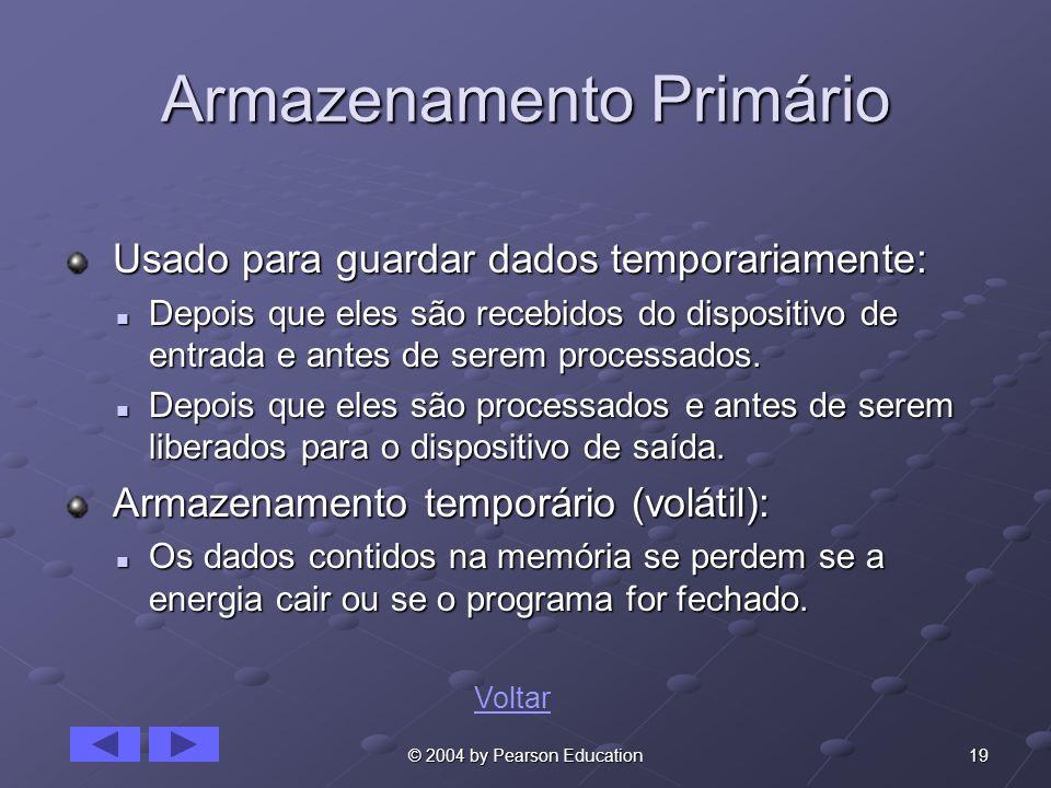 19© 2004 by Pearson Education Armazenamento Primário Usado para guardar dados temporariamente: Usado para guardar dados temporariamente: Depois que el