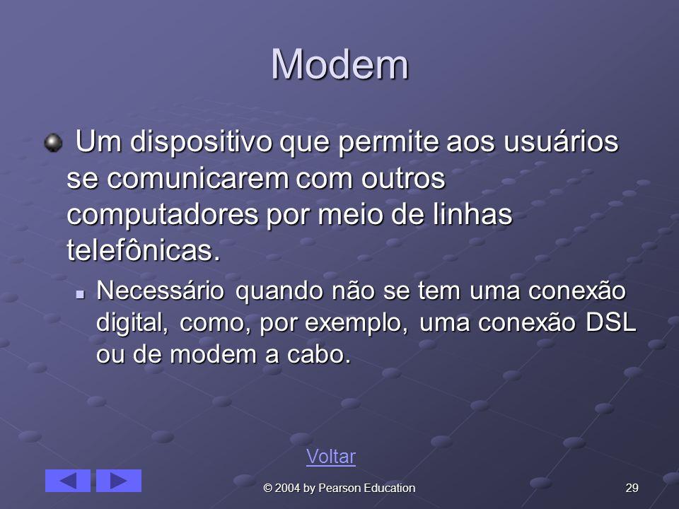 29© 2004 by Pearson Education Modem Um dispositivo que permite aos usuários se comunicarem com outros computadores por meio de linhas telefônicas.