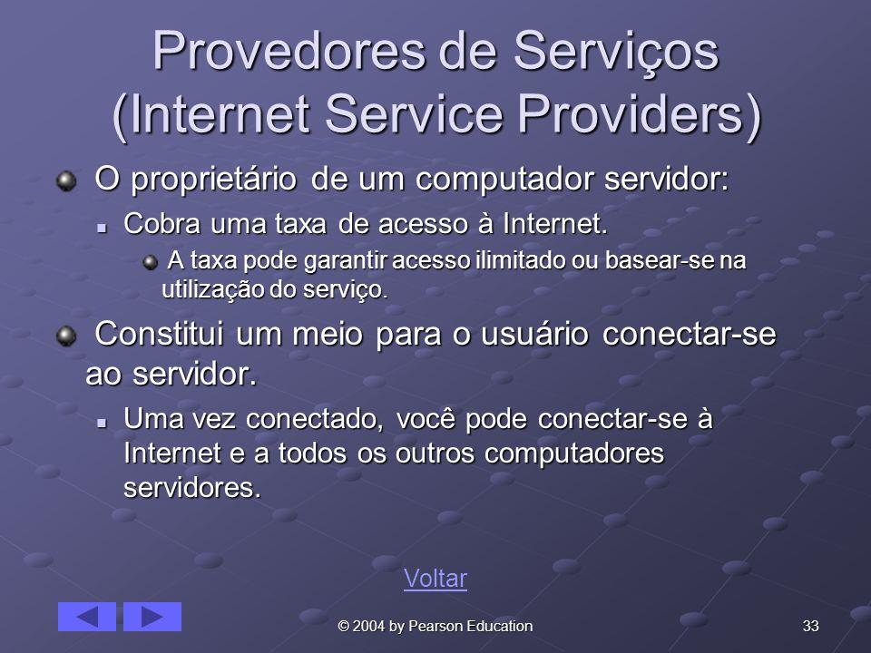 33© 2004 by Pearson Education Provedores de Serviços (Internet Service Providers) O proprietário de um computador servidor: O proprietário de um computador servidor: Cobra uma taxa de acesso à Internet.