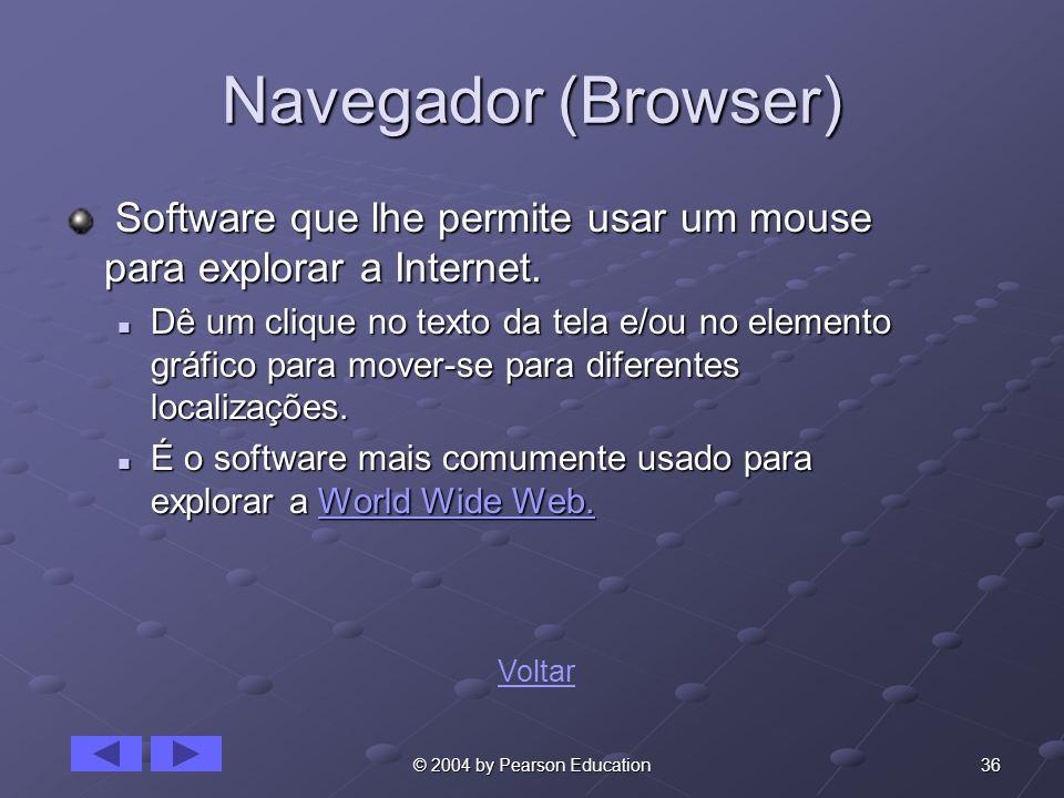 36© 2004 by Pearson Education Navegador (Browser) Software que lhe permite usar um mouse para explorar a Internet. Software que lhe permite usar um mo