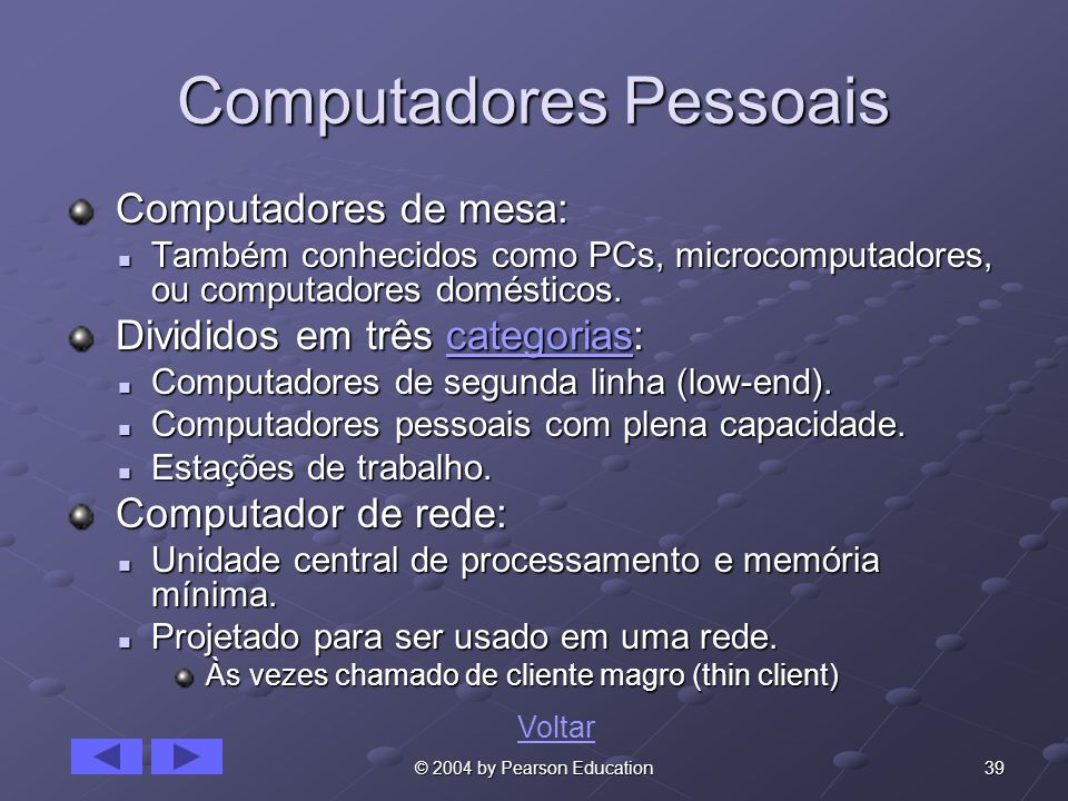39© 2004 by Pearson Education Computadores Pessoais Computadores de mesa: Computadores de mesa: Também conhecidos como PCs, microcomputadores, ou comp