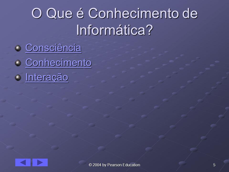 5© 2004 by Pearson Education O Que é Conhecimento de Informática? Consciência ConsciênciaConsciência Conhecimento ConhecimentoConhecimento Interação I