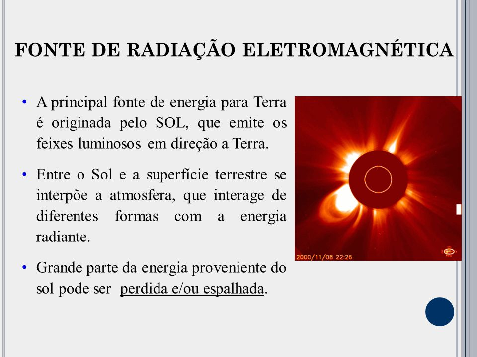 FONTE DE RADIAÇÃO ELETROMAGNÉTICA A principal fonte de energia para Terra é originada pelo SOL, que emite os feixes luminosos em direção a Terra.