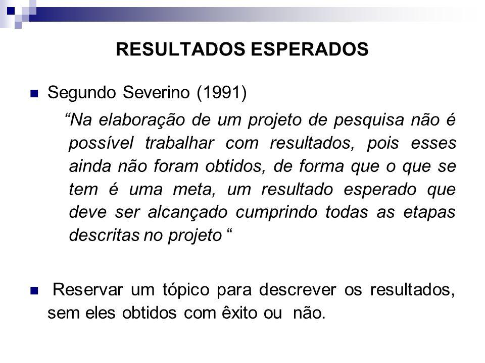 RESULTADOS ESPERADOS Segundo Severino (1991) Na elaboração de um projeto de pesquisa não é possível trabalhar com resultados, pois esses ainda não for
