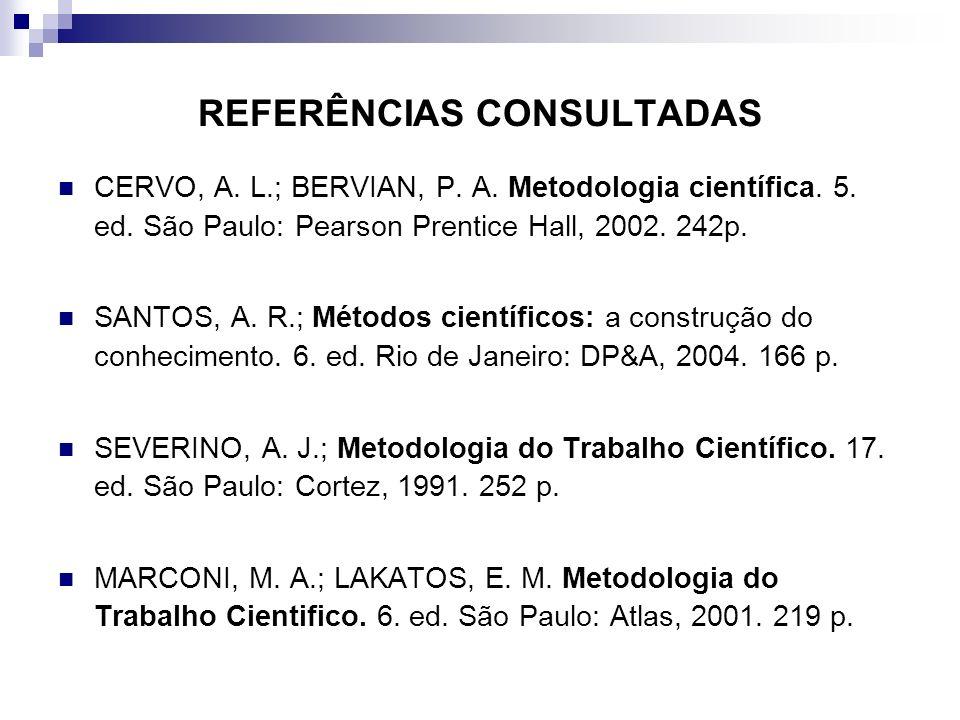 REFERÊNCIAS CONSULTADAS CERVO, A. L.; BERVIAN, P. A. Metodologia científica. 5. ed. São Paulo: Pearson Prentice Hall, 2002. 242p. SANTOS, A. R.; Métod