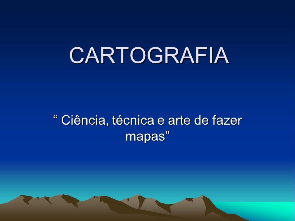 CARTOGRAFIA Ciência, técnica e arte de fazer mapas Ciência, técnica e arte de fazer mapas