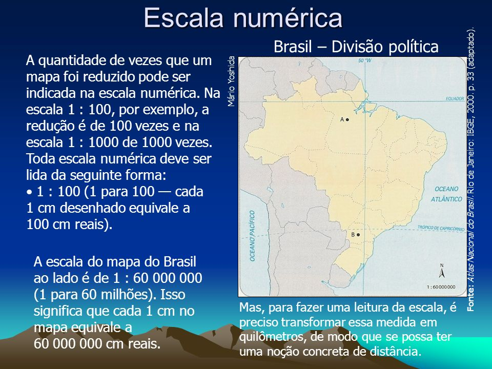 Escala numérica A quantidade de vezes que um mapa foi reduzido pode ser indicada na escala numérica. Na escala 1 : 100, por exemplo, a redução é de 10