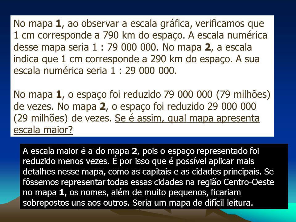 No mapa 1, ao observar a escala gráfica, verificamos que 1 cm corresponde a 790 km do espaço. A escala numérica desse mapa seria 1 : 79 000 000. No ma