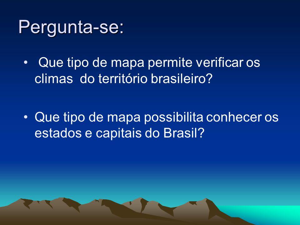 Pergunta-se: Que tipo de mapa permite verificar os climas do território brasileiro? Que tipo de mapa possibilita conhecer os estados e capitais do Bra