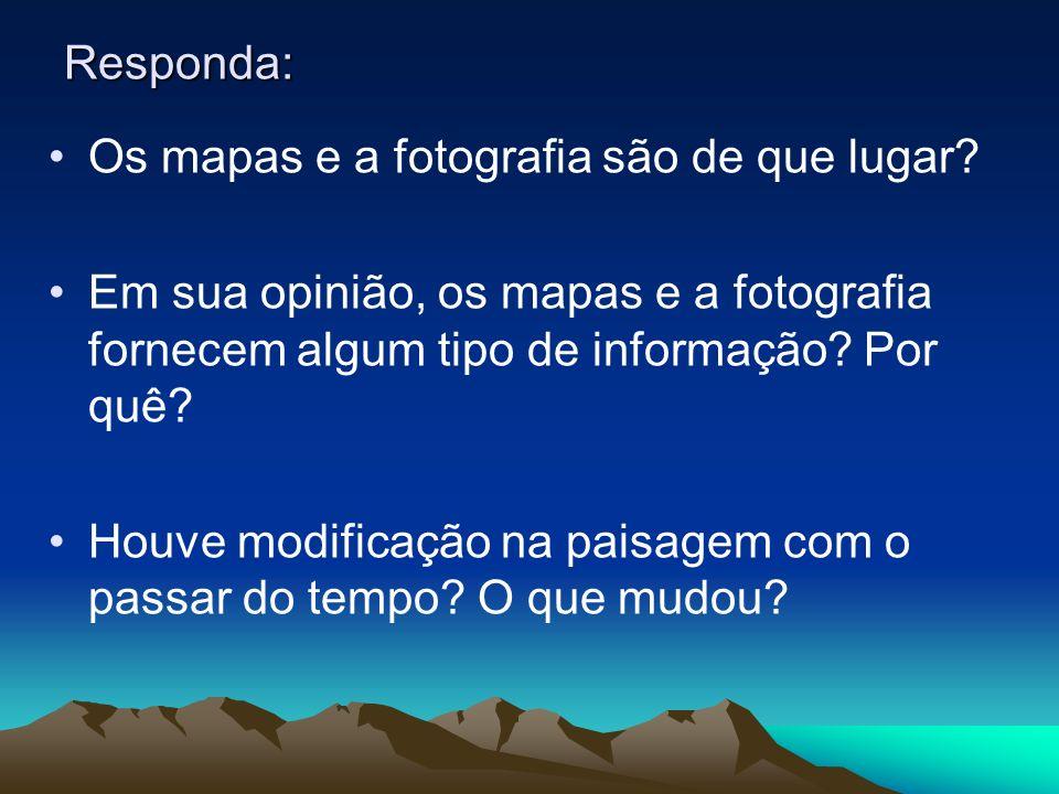 Responda: Os mapas e a fotografia são de que lugar? Em sua opinião, os mapas e a fotografia fornecem algum tipo de informação? Por quê? Houve modifica