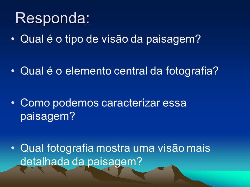 Responda: Qual é o tipo de visão da paisagem? Qual é o elemento central da fotografia? Como podemos caracterizar essa paisagem? Qual fotografia mostra