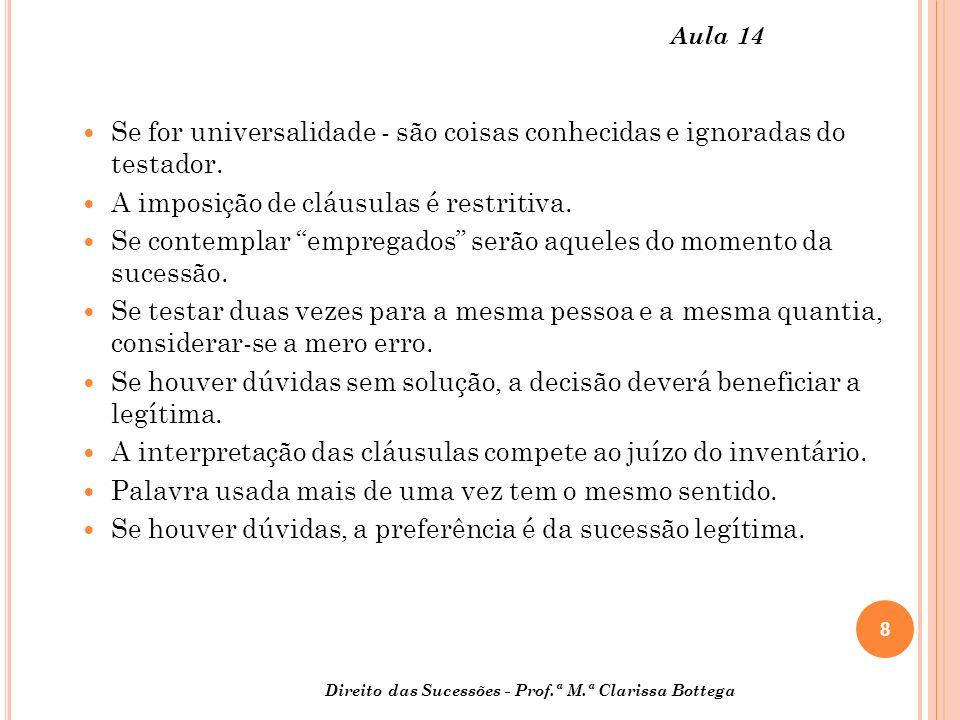 8 Direito das Sucessões - Prof.ª M.ª Clarissa Bottega Aula 14 Se for universalidade - são coisas conhecidas e ignoradas do testador. A imposição de cl