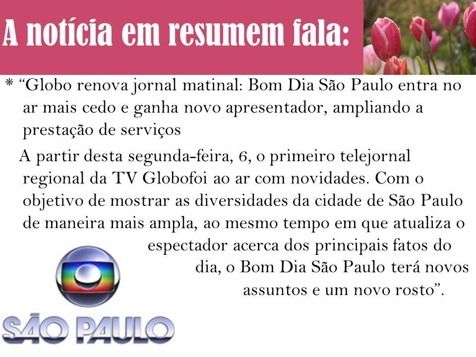 * Globo renova jornal matinal: Bom Dia São Paulo entra no ar mais cedo e ganha novo apresentador, ampliando a prestação de serviços A partir desta segunda-feira, 6, o primeiro telejornal regional da TV Globofoi ao ar com novidades.