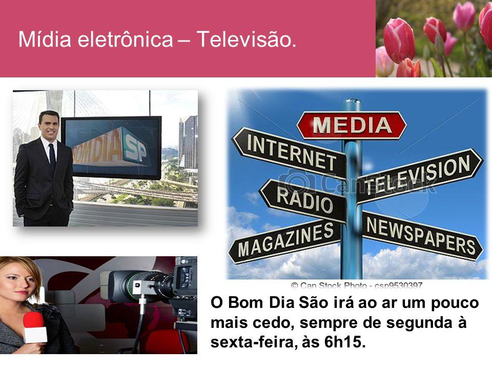 Mídia eletrônica – Televisão. O Bom Dia São irá ao ar um pouco mais cedo, sempre de segunda à sexta-feira, às 6h15.