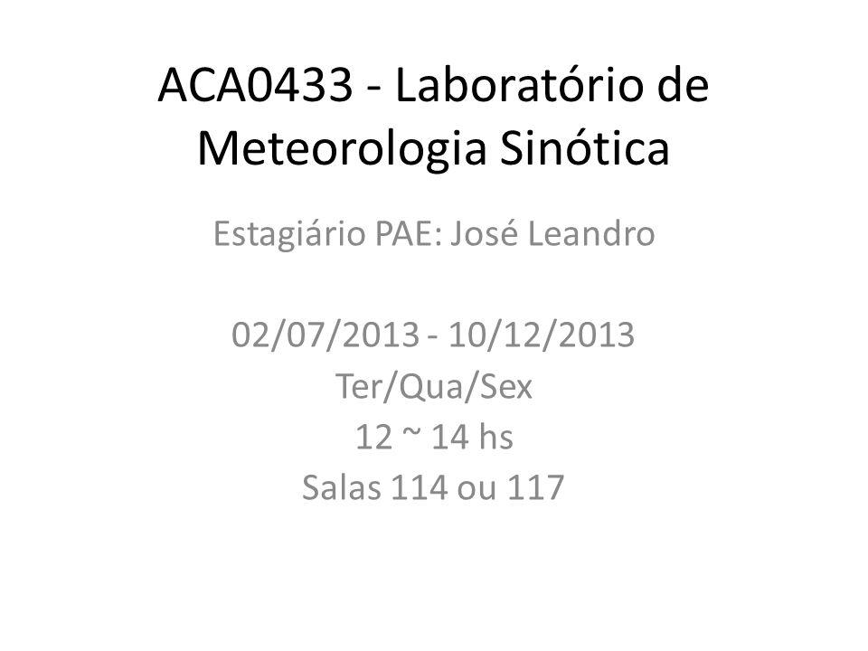 ACA0433 - Laboratório de Meteorologia Sinótica Estagiário PAE: José Leandro 02/07/2013 - 10/12/2013 Ter/Qua/Sex 12 ~ 14 hs Salas 114 ou 117