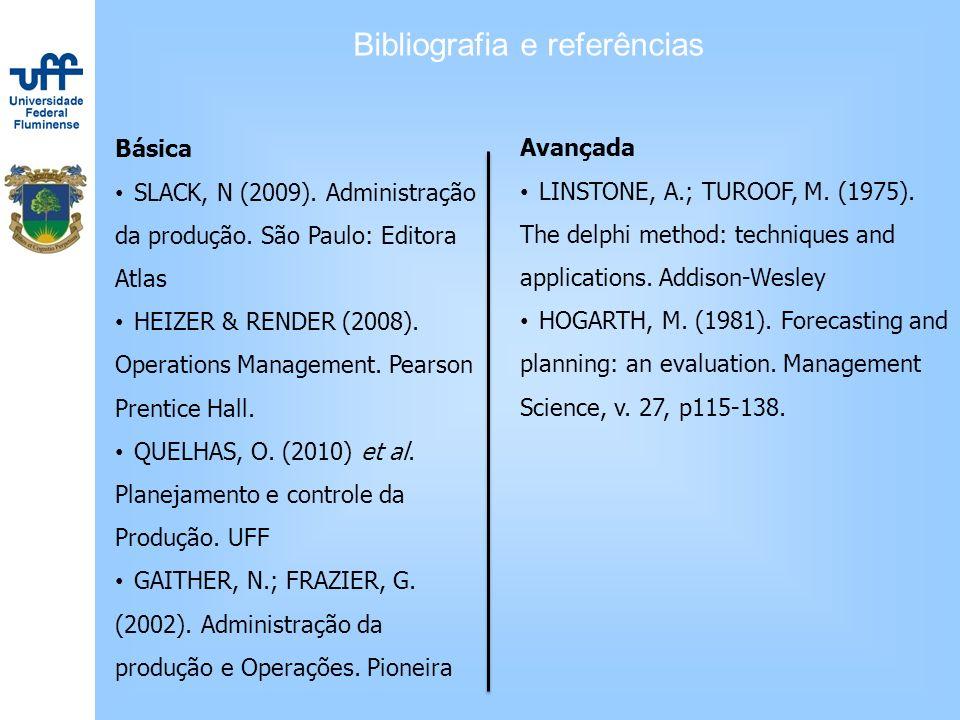 Bibliografia e referências Básica SLACK, N (2009). Administração da produção. São Paulo: Editora Atlas HEIZER & RENDER (2008). Operations Management.