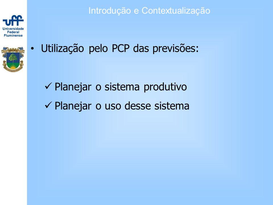 Utilização pelo PCP das previsões: Planejar o sistema produtivo Planejar o uso desse sistema Introdução e Contextualização