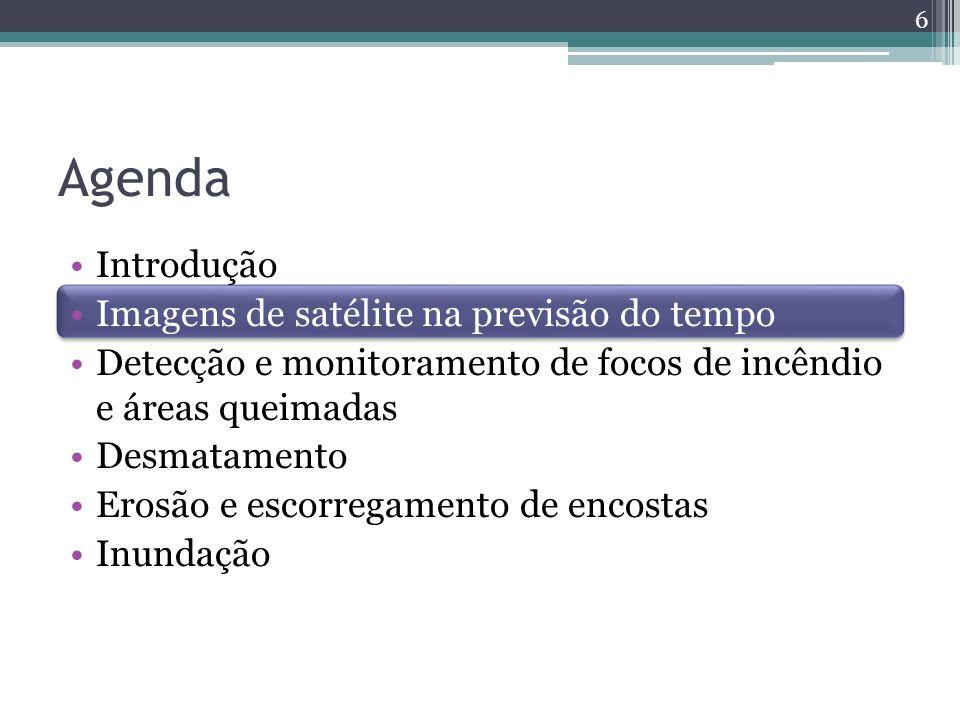 Agenda Introdução Imagens de satélite na previsão do tempo Detecção e monitoramento de focos de incêndio e áreas queimadas Desmatamento Erosão e escorregamento de encostas Inundação 6