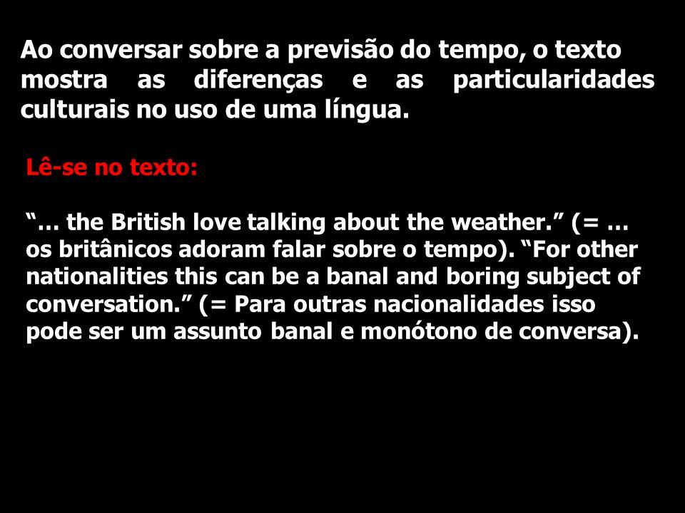 Ao conversar sobre a previsão do tempo, o texto mostra as diferenças e as particularidades culturais no uso de uma língua. Lê-se no texto: … the Briti
