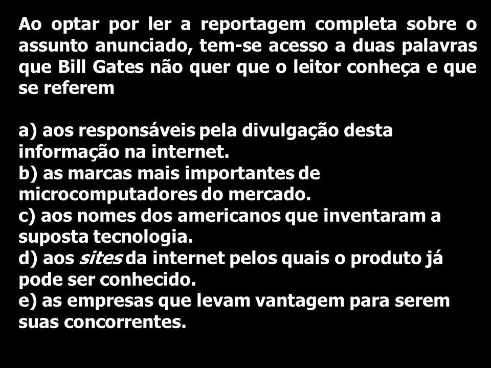 Ao optar por ler a reportagem completa sobre o assunto anunciado, tem-se acesso a duas palavras que Bill Gates não quer que o leitor conheça e que se referem a) aos responsáveis pela divulgação desta informação na internet.