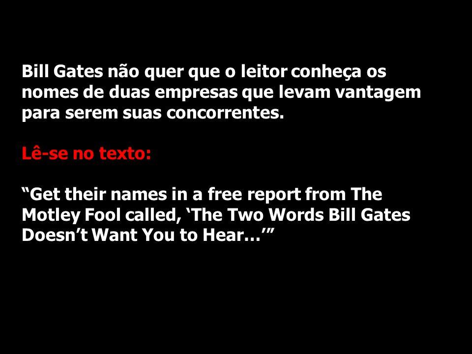 Bill Gates não quer que o leitor conheça os nomes de duas empresas que levam vantagem para serem suas concorrentes. Lê-se no texto: Get their names in