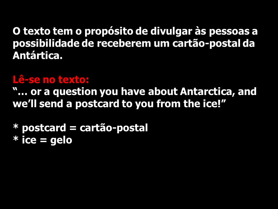 O texto tem o propósito de divulgar às pessoas a possibilidade de receberem um cartão-postal da Antártica. Lê-se no texto: … or a question you have ab