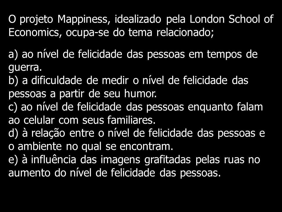 O projeto Mappiness, idealizado pela London School of Economics, ocupa-se do tema relacionado; a) ao nível de felicidade das pessoas em tempos de guerra.