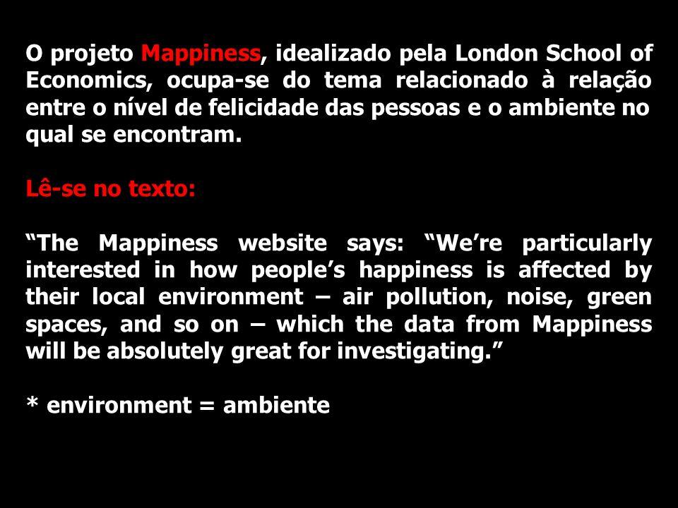 O projeto Mappiness, idealizado pela London School of Economics, ocupa-se do tema relacionado à relação entre o nível de felicidade das pessoas e o ambiente no qual se encontram.