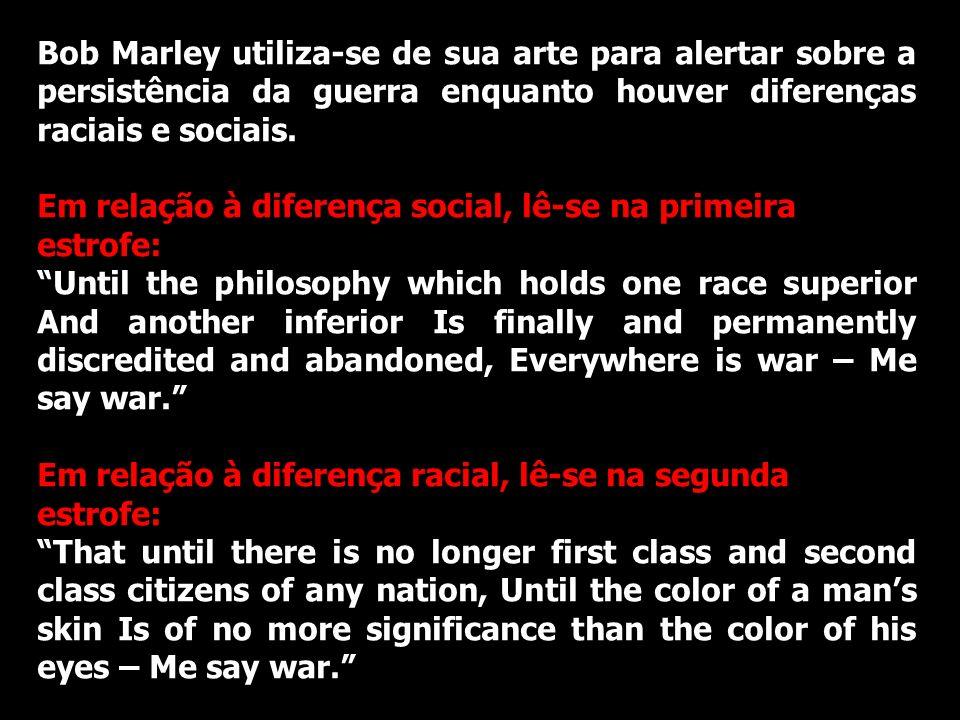 Bob Marley utiliza-se de sua arte para alertar sobre a persistência da guerra enquanto houver diferenças raciais e sociais. Em relação à diferença soc
