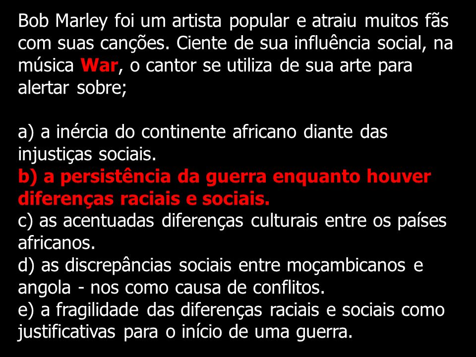 Bob Marley foi um artista popular e atraiu muitos fãs com suas canções. Ciente de sua influência social, na música War, o cantor se utiliza de sua art