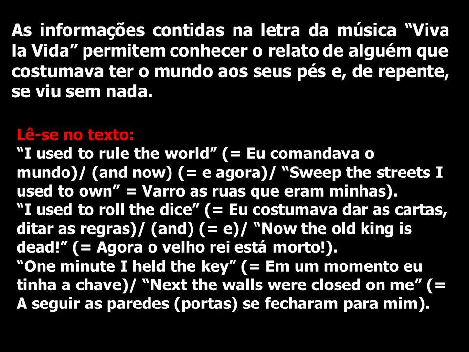 As informações contidas na letra da música Viva la Vida permitem conhecer o relato de alguém que costumava ter o mundo aos seus pés e, de repente, se viu sem nada.