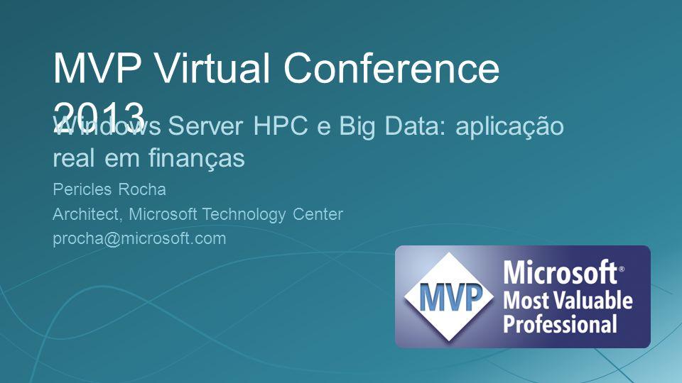MVP Virtual Conference 2013 Windows Server HPC e Big Data: aplicação real em finanças Pericles Rocha Architect, Microsoft Technology Center procha@microsoft.com