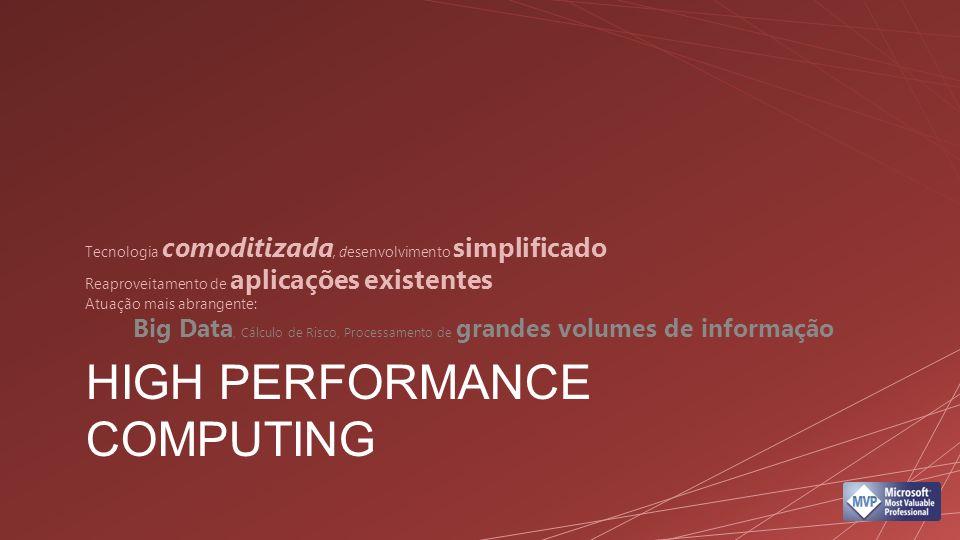 HIGH PERFORMANCE COMPUTING Tecnologia comoditizada, desenvolvimento simplificado Reaproveitamento de aplicações existentes Atuação mais abrangente: Big Data, Cálculo de Risco, Processamento de grandes volumes de informação