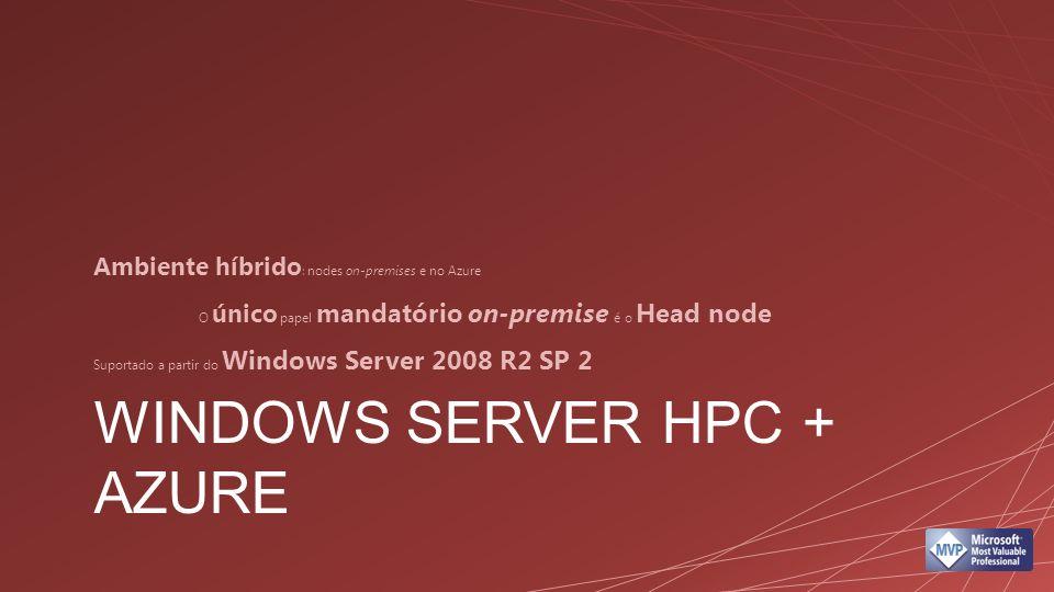 WINDOWS SERVER HPC + AZURE Ambiente híbrido : nodes on-premises e no Azure O único papel mandatório on-premise é o Head node Suportado a partir do Windows Server 2008 R2 SP 2