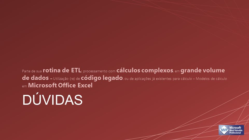 DÚVIDAS Parte de sua rotina de ETL : processamento com cálculos complexos, em grande volume de dados – Utilização (re) de código legado, ou de aplicações já existentes para cálculo – Modelos de cálculo em Microsoft Office Excel