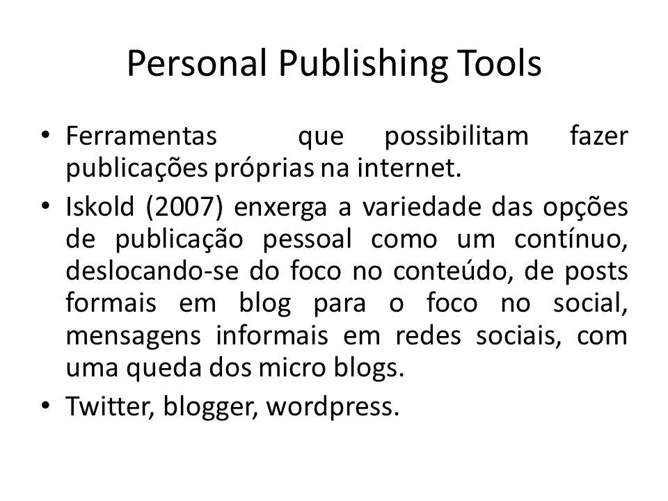 Personal Publishing Tools Ferramentas que possibilitam fazer publicações próprias na internet. Iskold (2007) enxerga a variedade das opções de publica