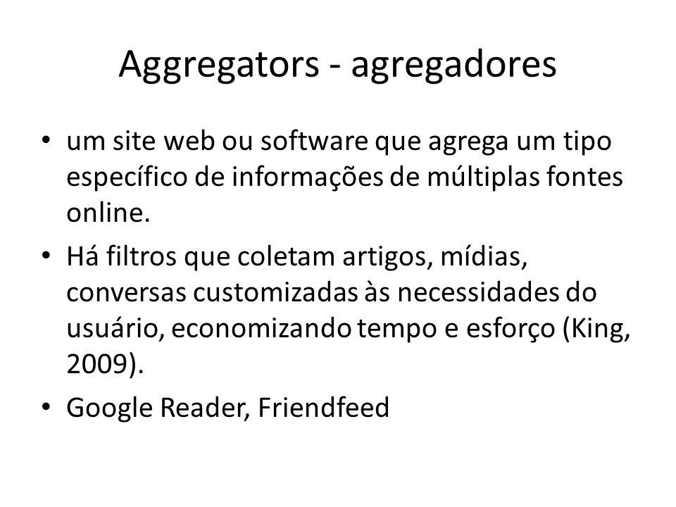 Aggregators - agregadores um site web ou software que agrega um tipo específico de informações de múltiplas fontes online. Há filtros que coletam arti