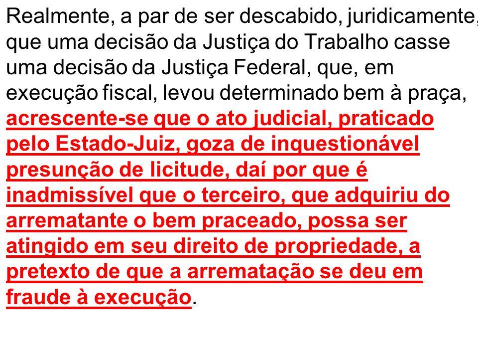 Realmente, a par de ser descabido, juridicamente, que uma decisão da Justiça do Trabalho casse uma decisão da Justiça Federal, que, em execução fiscal