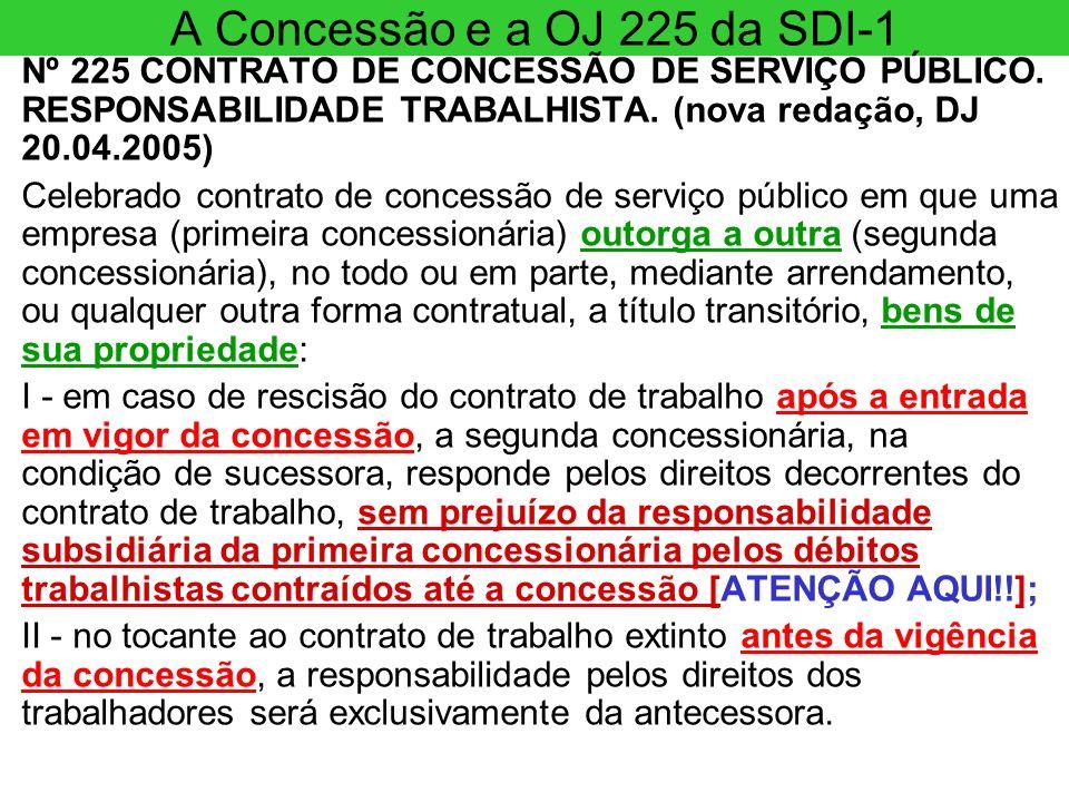 A Concessão e a OJ 225 da SDI-1 Nº 225 CONTRATO DE CONCESSÃO DE SERVIÇO PÚBLICO. RESPONSABILIDADE TRABALHISTA. (nova redação, DJ 20.04.2005) Celebrado