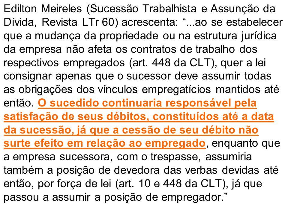 Edilton Meireles (Sucessão Trabalhista e Assunção da Dívida, Revista LTr 60) acrescenta:...ao se estabelecer que a mudança da propriedade ou na estrut