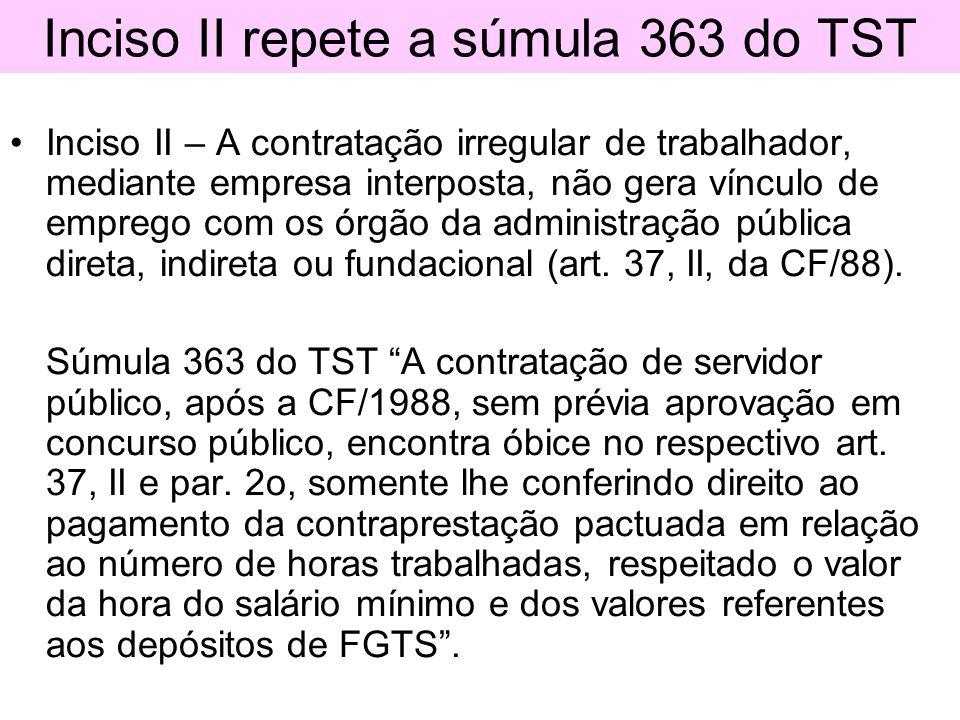 Inciso II repete a súmula 363 do TST Inciso II – A contratação irregular de trabalhador, mediante empresa interposta, não gera vínculo de emprego com