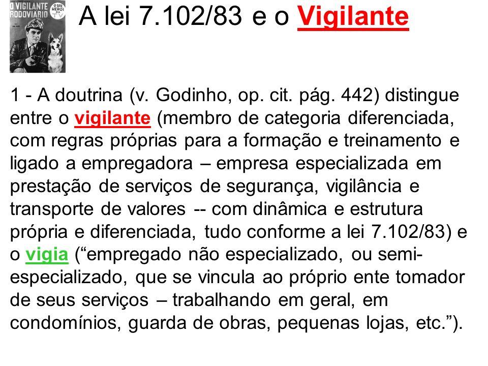 A lei 7.102/83 e o Vigilante 1 - A doutrina (v. Godinho, op. cit. pág. 442) distingue entre o vigilante (membro de categoria diferenciada, com regras