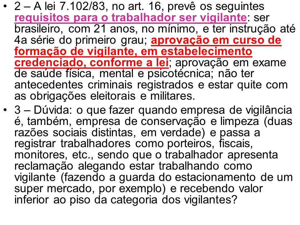 2 – A lei 7.102/83, no art. 16, prevê os seguintes requisitos para o trabalhador ser vigilante: ser brasileiro, com 21 anos, no mínimo, e ter instruçã