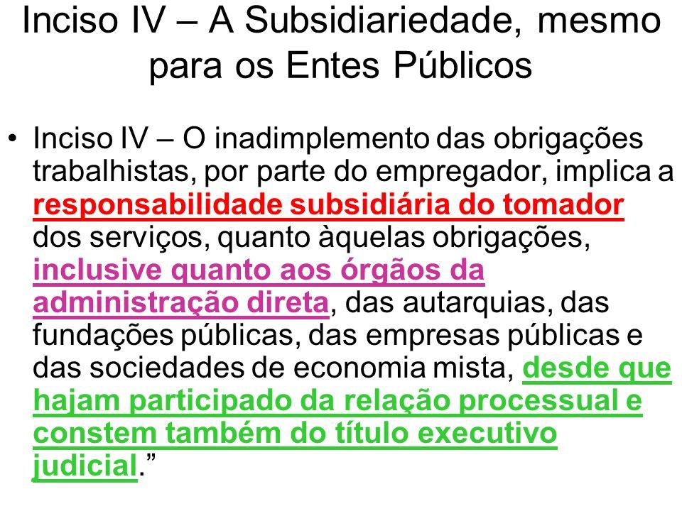 Inciso IV – A Subsidiariedade, mesmo para os Entes Públicos Inciso IV – O inadimplemento das obrigações trabalhistas, por parte do empregador, implica