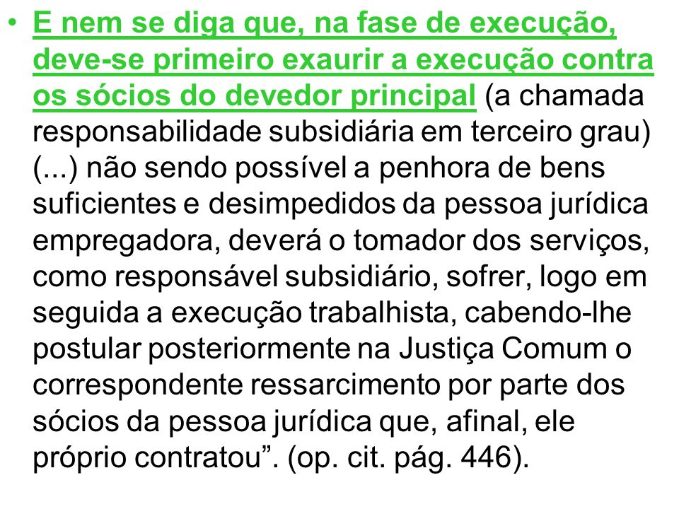 E nem se diga que, na fase de execução, deve-se primeiro exaurir a execução contra os sócios do devedor principal (a chamada responsabilidade subsidiá